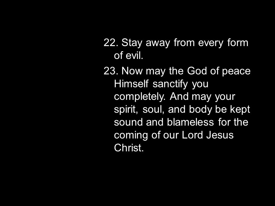 22. Stay away from every form of evil. 23.