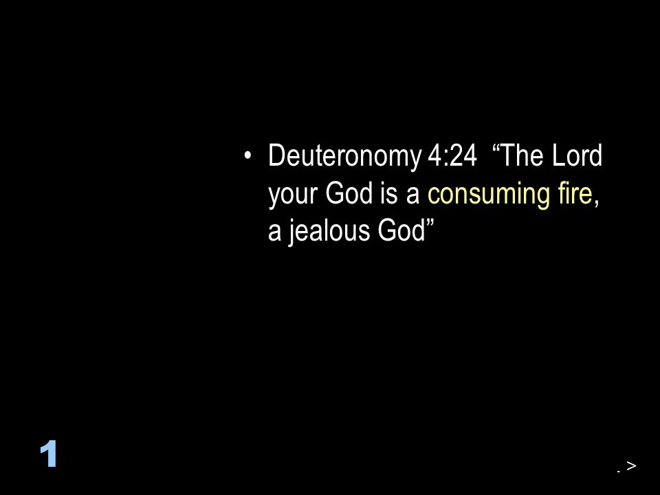 Deuteronomy 4:24 The Lord your God is a consuming fire, a jealous God 1. >