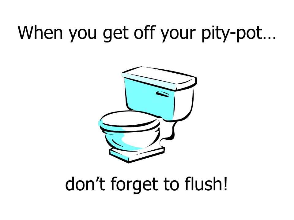 When you get off your pity-pot… don't forget to flush!