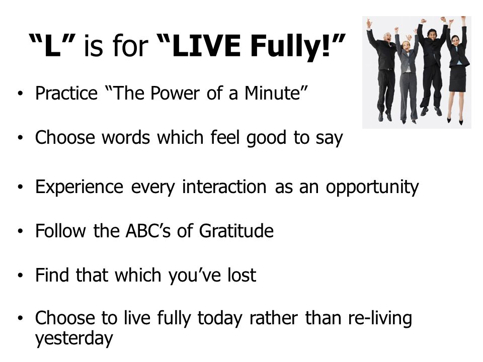 L is for LIVE Fully! Practice The Power of a Minute Choose words which feel good to say Experience every interaction as an opportunity Follow the ABC's of Gratitude Find that which you've lost Choose to live fully today rather than re-living yesterday