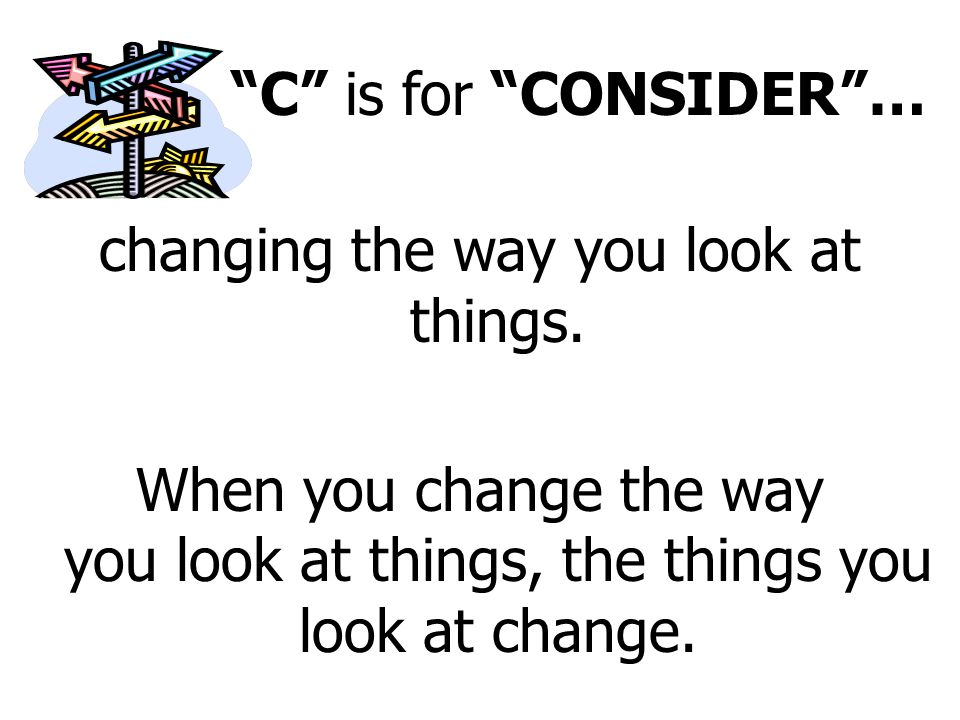 C is for CONSIDER … changing the way you look at things.