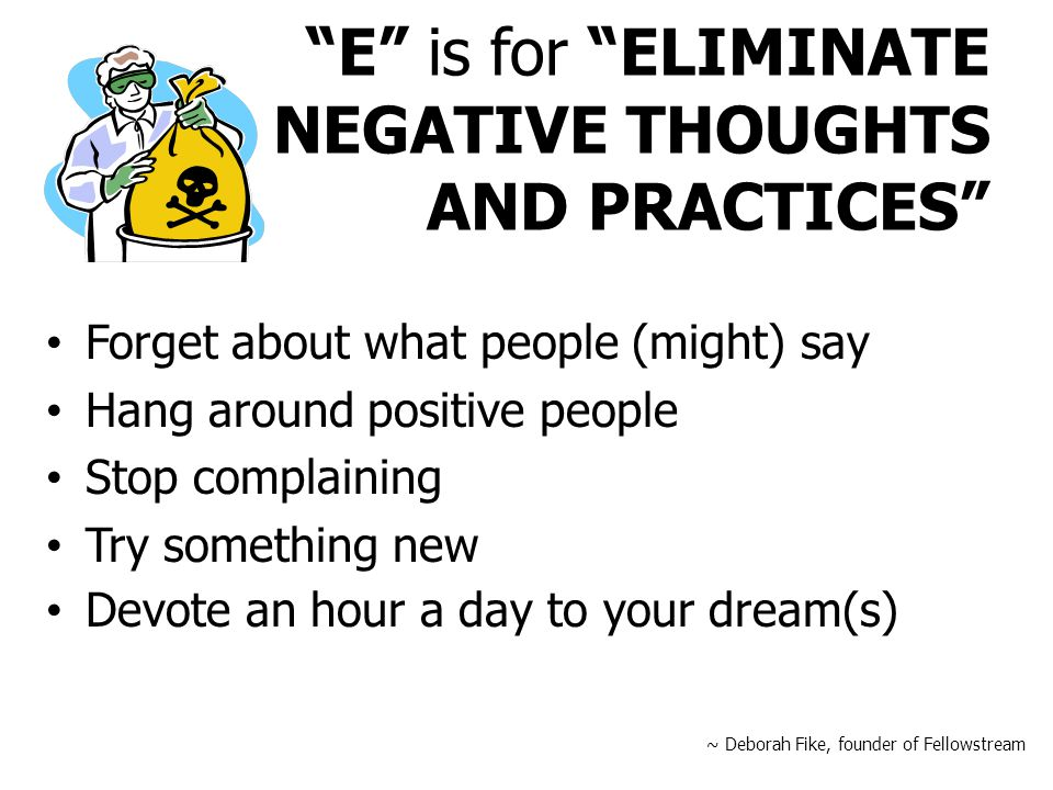 E is for ELIMINATE NEGATIVE THOUGHTS AND PRACTICES Forget about what people (might) say Hang around positive people Stop complaining Try something new Devote an hour a day to your dream(s) ~ Deborah Fike, founder of Fellowstream