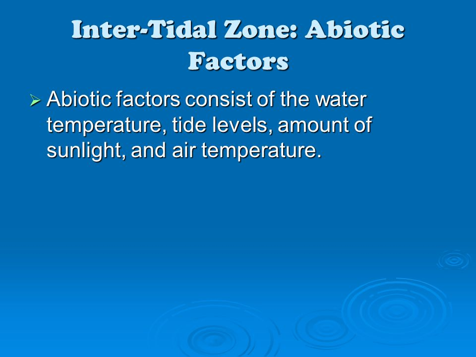 Inter-Tidal Zone: Abiotic Factors  Abiotic factors consist of the water temperature, tide levels, amount of sunlight, and air temperature.
