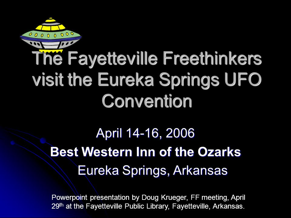 The Fayetteville Freethinkers visit the Eureka Springs UFO Convention April 14-16, 2006 Best Western Inn of the Ozarks Eureka Springs, Arkansas Eureka Springs, Arkansas Powerpoint presentation by Doug Krueger, FF meeting, April 29 th at the Fayetteville Public Library, Fayetteville, Arkansas.