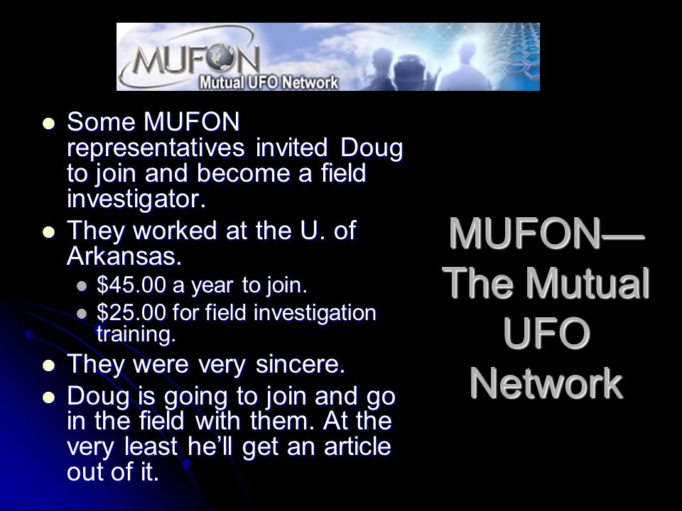 MUFON— The Mutual UFO Network Some MUFON representatives invited Doug to join and become a field investigator.