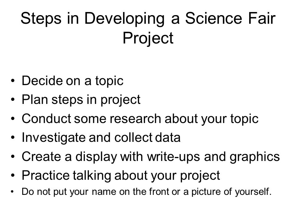 Steps in Developing a Science Fair Project Decide on a topic Plan steps in project Conduct some research about your topic Investigate and collect data Create a display with write-ups and graphics Practice talking about your project Do not put your name on the front or a picture of yourself.