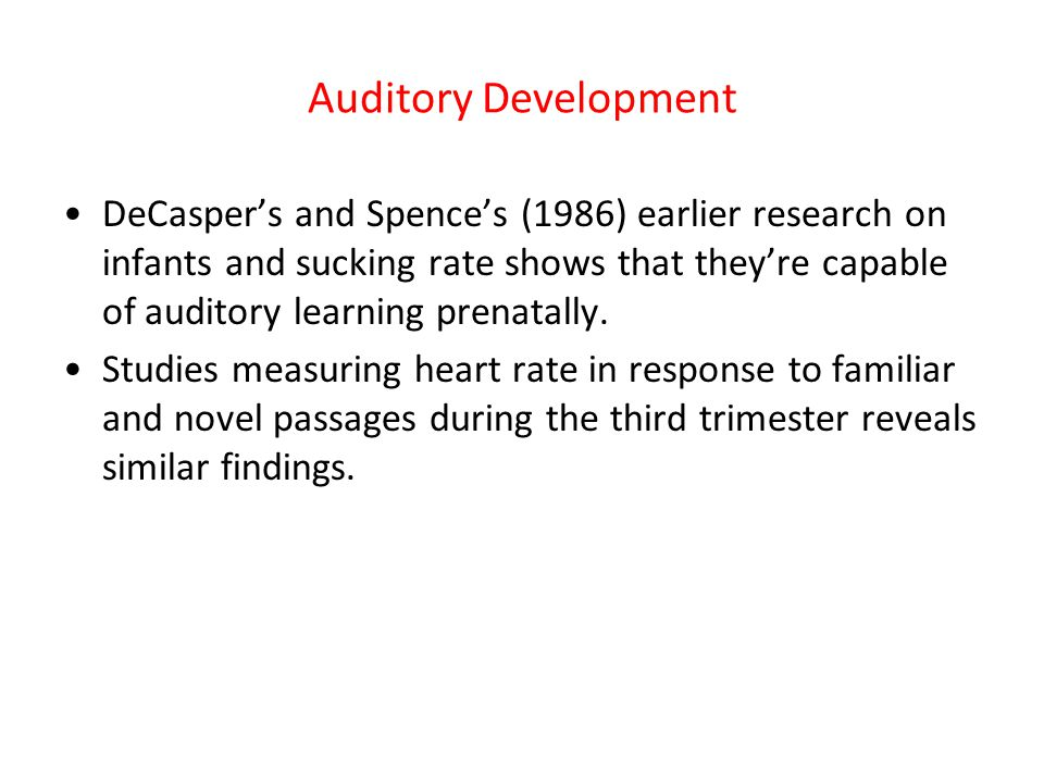 Auditory Development DeCasper's and Spence's (1986) earlier research on infants and sucking rate shows that they're capable of auditory learning prena