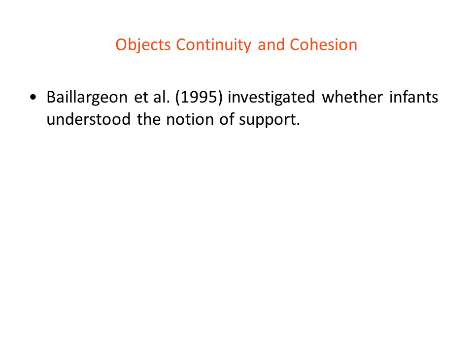 Objects Continuity and Cohesion Baillargeon et al. (1995) investigated whether infants understood the notion of support.