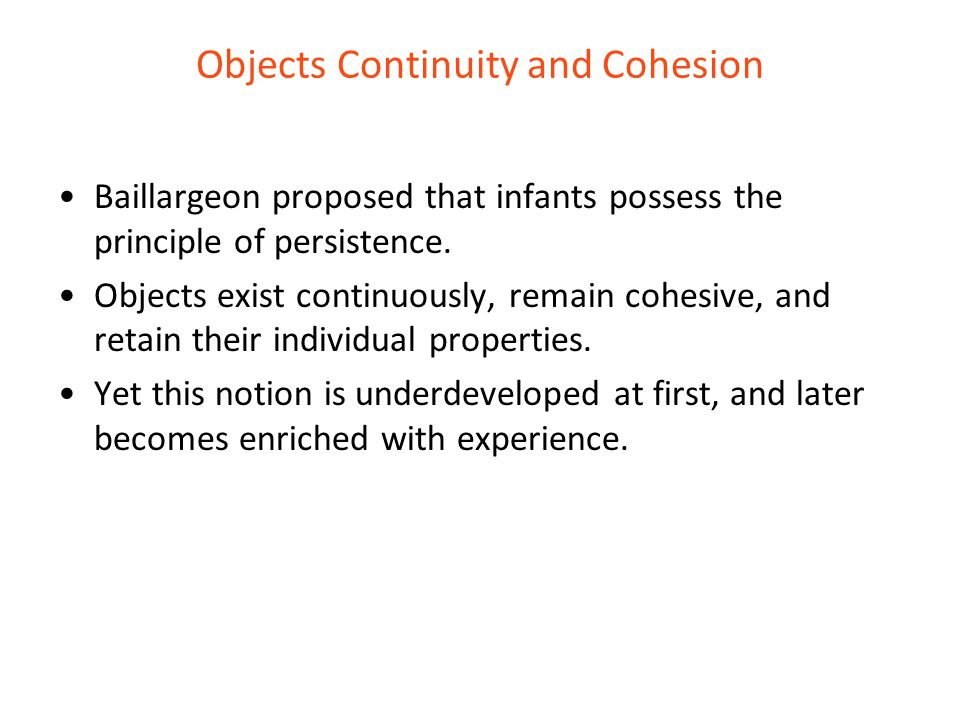 Objects Continuity and Cohesion Baillargeon proposed that infants possess the principle of persistence. Objects exist continuously, remain cohesive, a