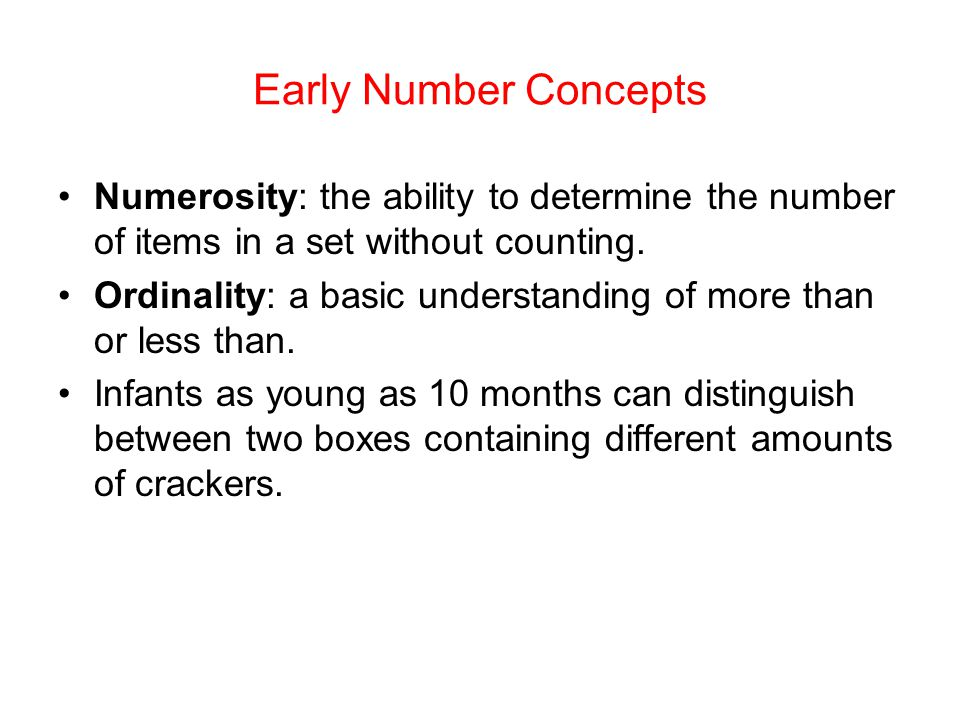 Early Number Concepts Numerosity: the ability to determine the number of items in a set without counting. Ordinality: a basic understanding of more th