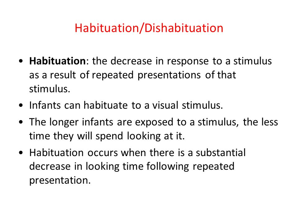 Habituation/Dishabituation Often defined as when fixation to the stimulus is 50% of what it was initially.