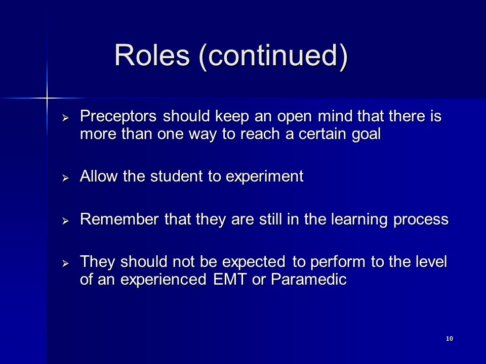 10 Roles (continued) Roles (continued)  Preceptors should keep an open mind that there is more than one way to reach a certain goal  Allow the student to experiment  Remember that they are still in the learning process  They should not be expected to perform to the level of an experienced EMT or Paramedic