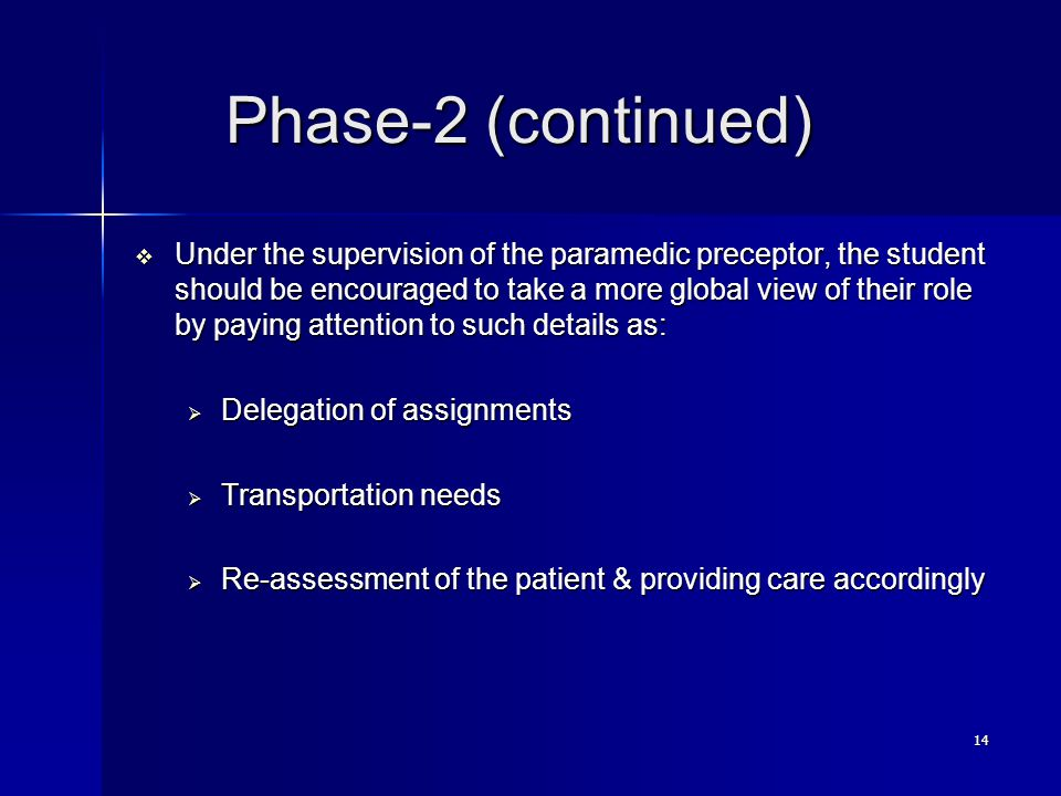 14 Phase-2 (continued) Phase-2 (continued)  Under the supervision of the paramedic preceptor, the student should be encouraged to take a more global view of their role by paying attention to such details as:  Delegation of assignments  Transportation needs  Re-assessment of the patient & providing care accordingly