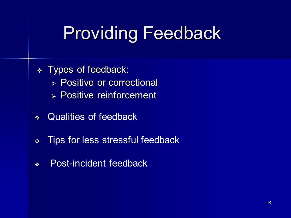 19 Providing Feedback Providing Feedback  Types of feedback:  Positive or correctional  Positive reinforcement  Qualities of feedback  Tips for less stressful feedback  Post-incident feedback
