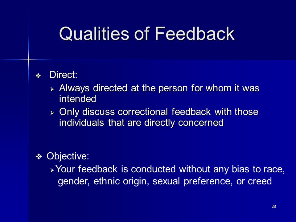 23 Qualities of Feedback Qualities of Feedback  Direct:  Always directed at the person for whom it was intended  Only discuss correctional feedback with those individuals that are directly concerned  Objective:  Your feedback is conducted without any bias to race, gender, ethnic origin, sexual preference, or creed