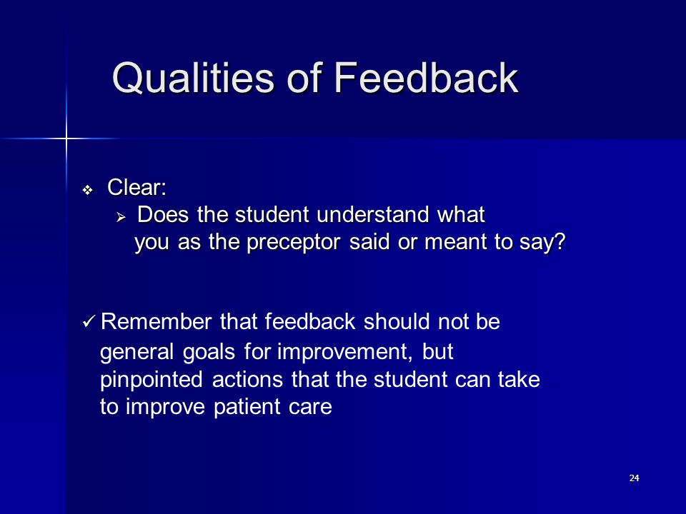 24 Qualities of Feedback Qualities of Feedback  Clear:  Does the student understand what you as the preceptor said or meant to say.