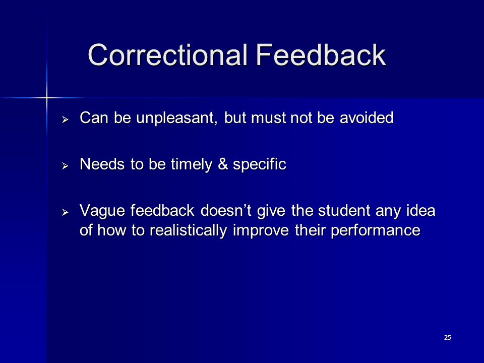 25 Correctional Feedback Correctional Feedback  Can be unpleasant, but must not be avoided  Needs to be timely & specific  Vague feedback doesn't give the student any idea of how to realistically improve their performance