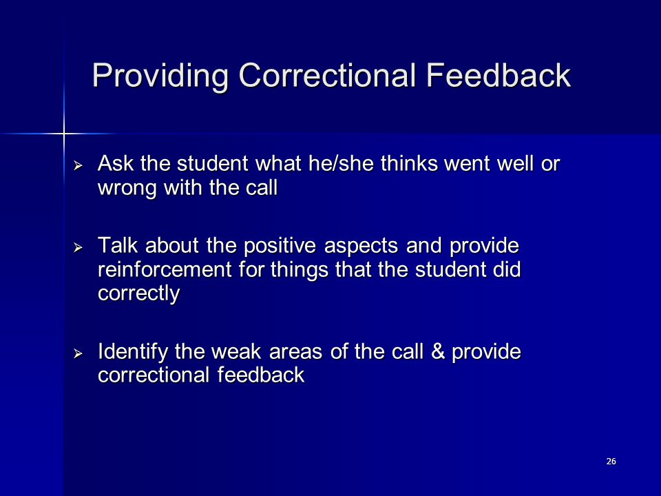 26 Providing Correctional Feedback Providing Correctional Feedback  Ask the student what he/she thinks went well or wrong with the call  Talk about the positive aspects and provide reinforcement for things that the student did correctly  Identify the weak areas of the call & provide correctional feedback
