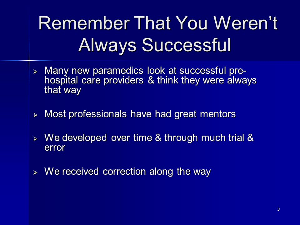 3 Remember That You Weren't Always Successful  Many new paramedics look at successful pre- hospital care providers & think they were always that way  Most professionals have had great mentors  We developed over time & through much trial & error  We received correction along the way