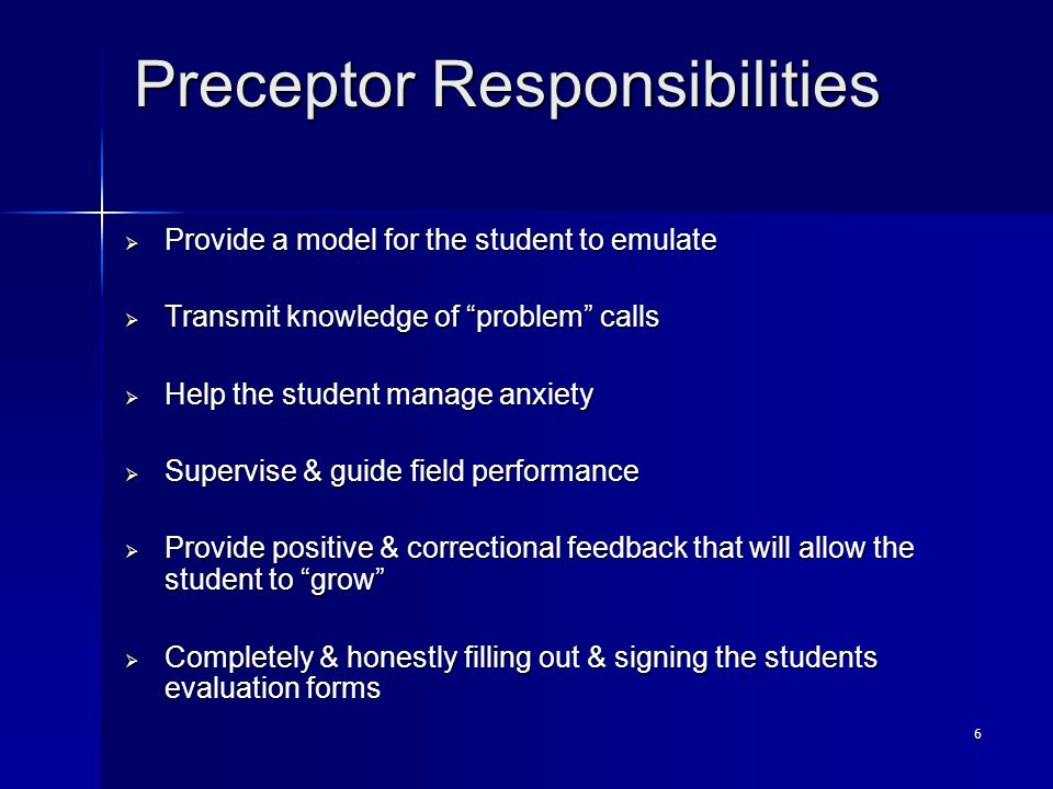 6 Preceptor Responsibilities  Provide a model for the student to emulate  Transmit knowledge of problem calls  Help the student manage anxiety  Supervise & guide field performance  Provide positive & correctional feedback that will allow the student to grow  Completely & honestly filling out & signing the students evaluation forms