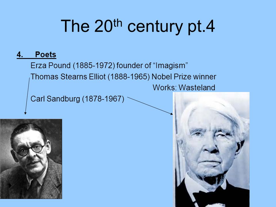 The 20 th century pt.4 4.Poets Erza Pound (1885-1972) founder of Imagism Thomas Stearns Elliot (1888-1965) Nobel Prize winner Works: Wasteland Carl Sandburg (1878-1967)