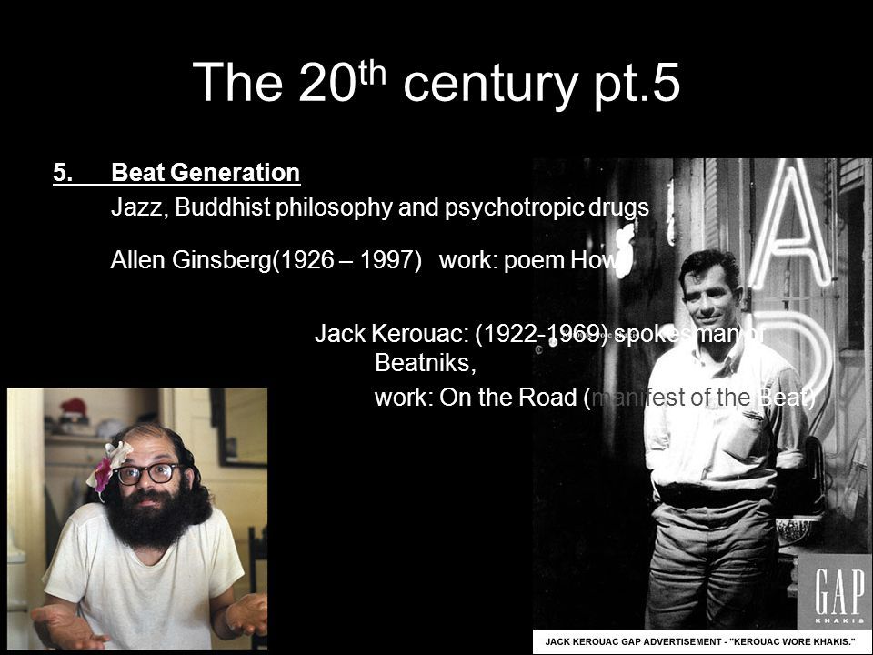 The 20 th century pt.5 5.Beat Generation Jazz, Buddhist philosophy and psychotropic drugs Allen Ginsberg(1926 – 1997) work: poem Howl Jack Kerouac: (1922-1969) spokesman of Beatniks, work: On the Road (manifest of the Beat)