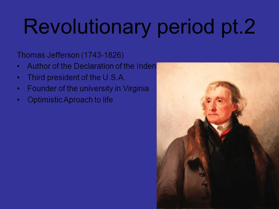 Revolutionary period pt.2 Thomas Jefferson (1743-1826) Author of the Declaration of the Indenpendence Third president of the U.S.A.