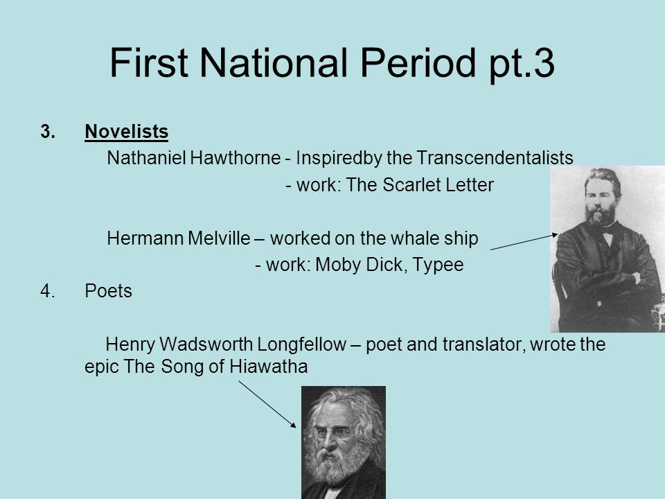 First National Period pt.3 3.Novelists Nathaniel Hawthorne - Inspiredby the Transcendentalists - work: The Scarlet Letter Hermann Melville – worked on the whale ship - work: Moby Dick, Typee 4.Poets Henry Wadsworth Longfellow – poet and translator, wrote the epic The Song of Hiawatha