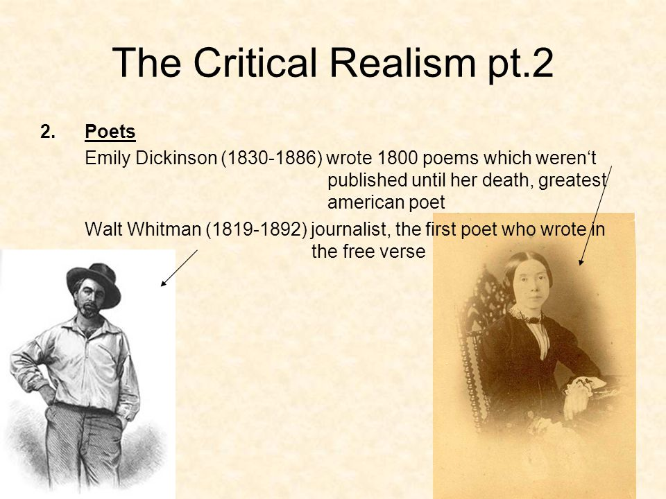 The Critical Realism pt.2 2.Poets Emily Dickinson (1830-1886) wrote 1800 poems which weren't published until her death, greatest american poet Walt Whitman (1819-1892) journalist, the first poet who wrote in the free verse