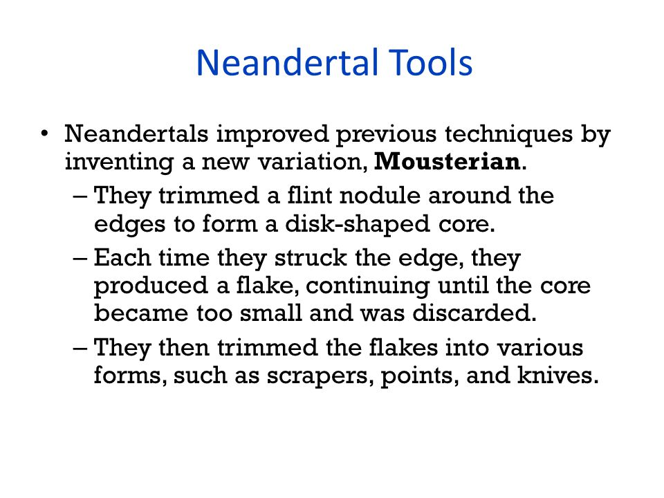 Neandertal Tools Neandertals improved previous techniques by inventing a new variation, Mousterian.