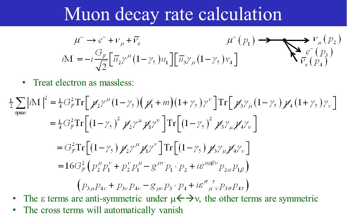 Muon decay rate calculation Treat electron as massless: The  terms are anti-symmetric under  , the other terms are symmetric The cross terms will automatically vanish