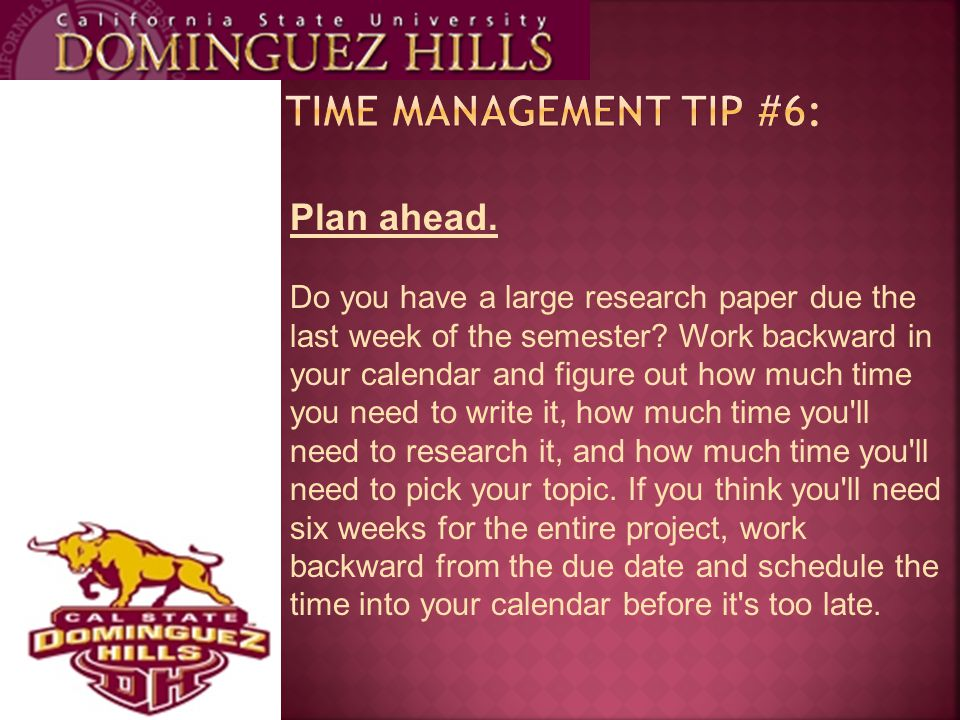 Plan ahead. Do you have a large research paper due the last week of the semester? Work backward in your calendar and figure out how much time you need