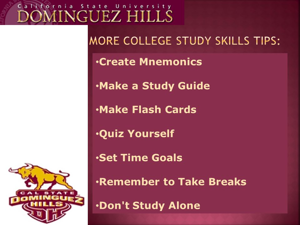 Create Mnemonics Make a Study Guide Make Flash Cards Quiz Yourself Set Time Goals Remember to Take Breaks Don t Study Alone