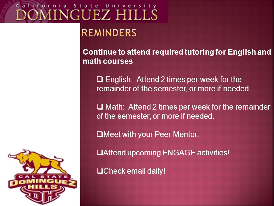 Continue to attend required tutoring for English and math courses  English: Attend 2 times per week for the remainder of the semester, or more if needed.