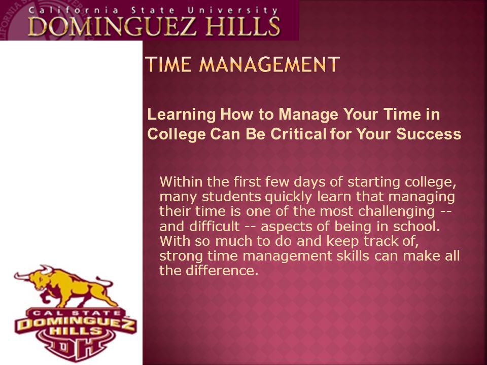Learning How to Manage Your Time in College Can Be Critical for Your Success Within the first few days of starting college, many students quickly learn that managing their time is one of the most challenging -- and difficult -- aspects of being in school.