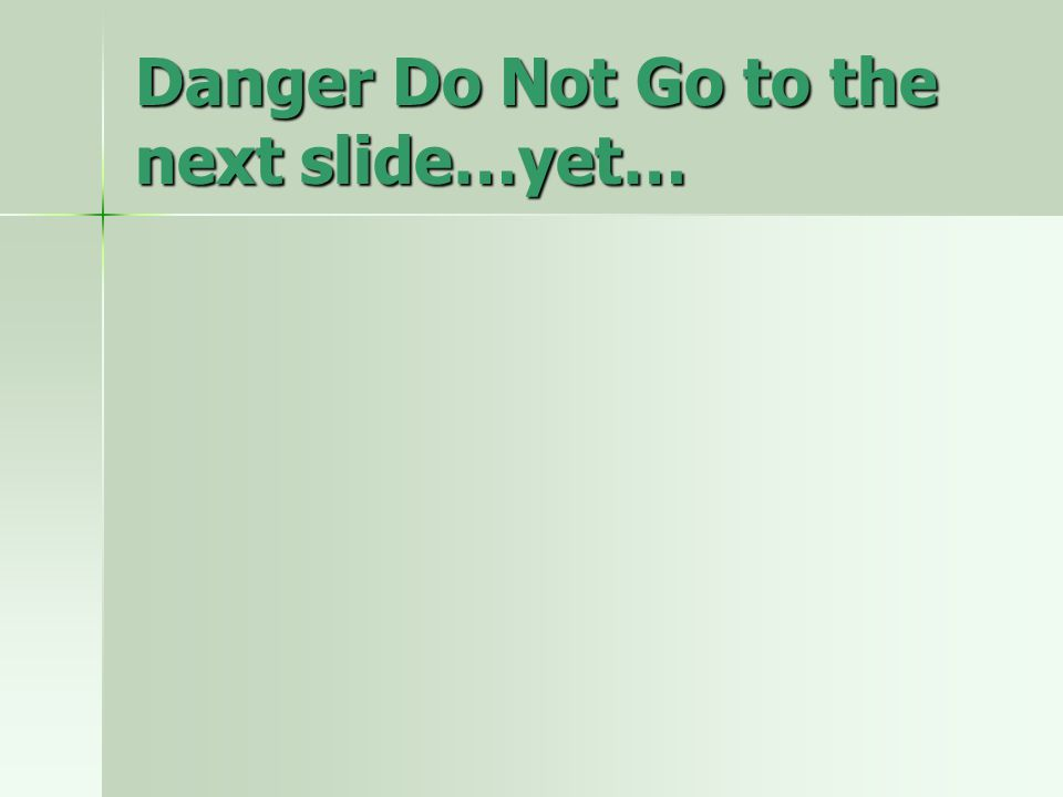 Danger Do Not Go to the next slide…yet…