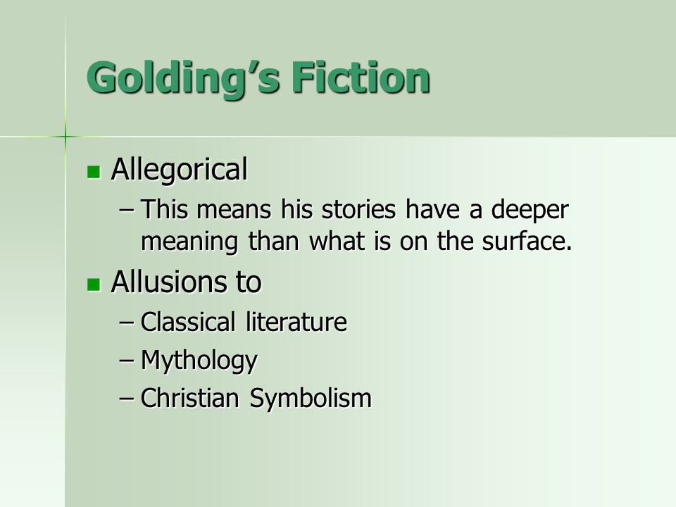 Golding's Fiction Allegorical Allegorical –This means his stories have a deeper meaning than what is on the surface. Allusions to Allusions to –Classi