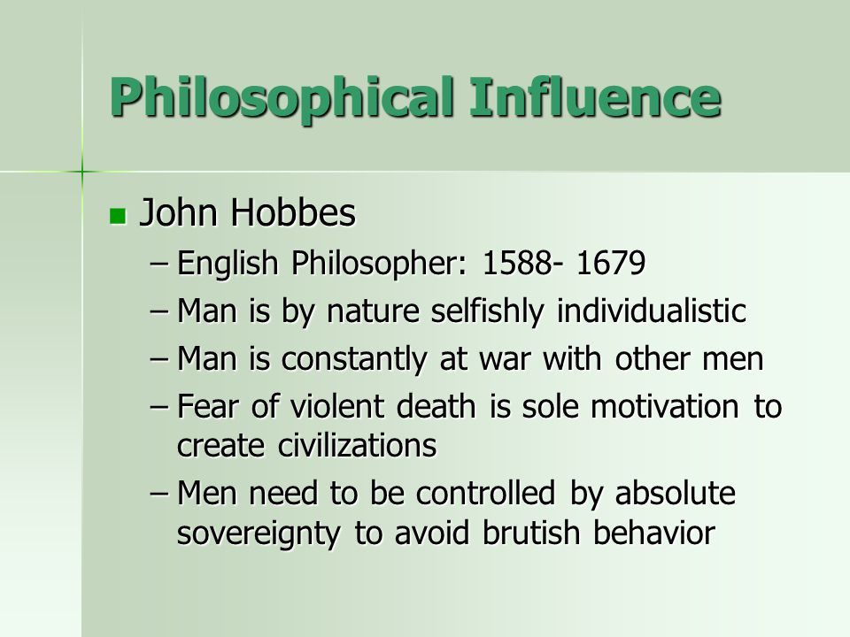 Philosophical Influence John Hobbes John Hobbes –English Philosopher: 1588- 1679 –Man is by nature selfishly individualistic –Man is constantly at war