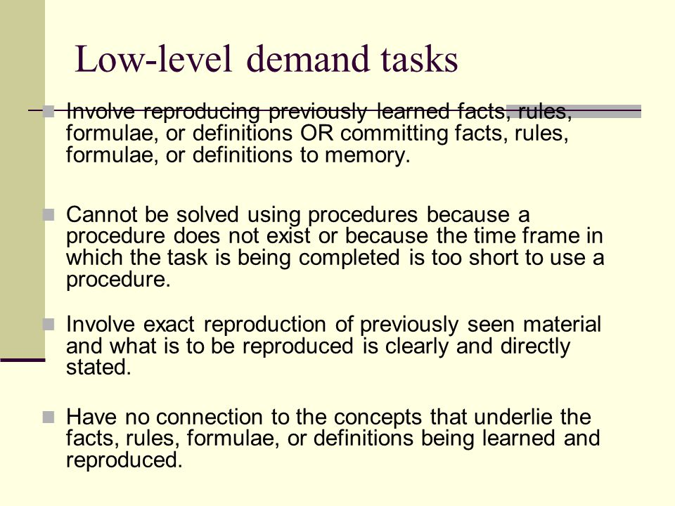 Low-level demand tasks Involve reproducing previously learned facts, rules, formulae, or definitions OR committing facts, rules, formulae, or definitions to memory.