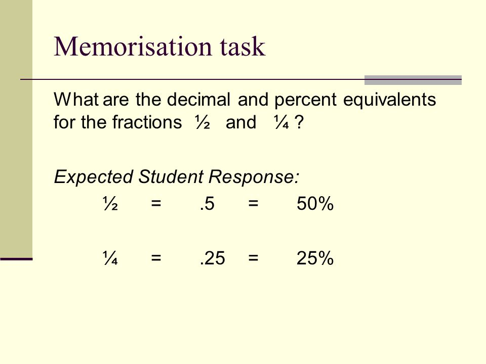 Memorisation task What are the decimal and percent equivalents for the fractions ½ and ¼ .