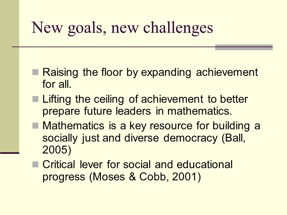 New goals, new challenges Raising the floor by expanding achievement for all.