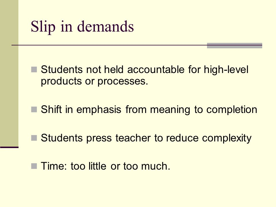 Slip in demands Students not held accountable for high-level products or processes.