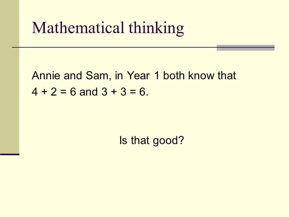 Mathematical thinking Annie and Sam, in Year 1 both know that 4 + 2 = 6 and 3 + 3 = 6.