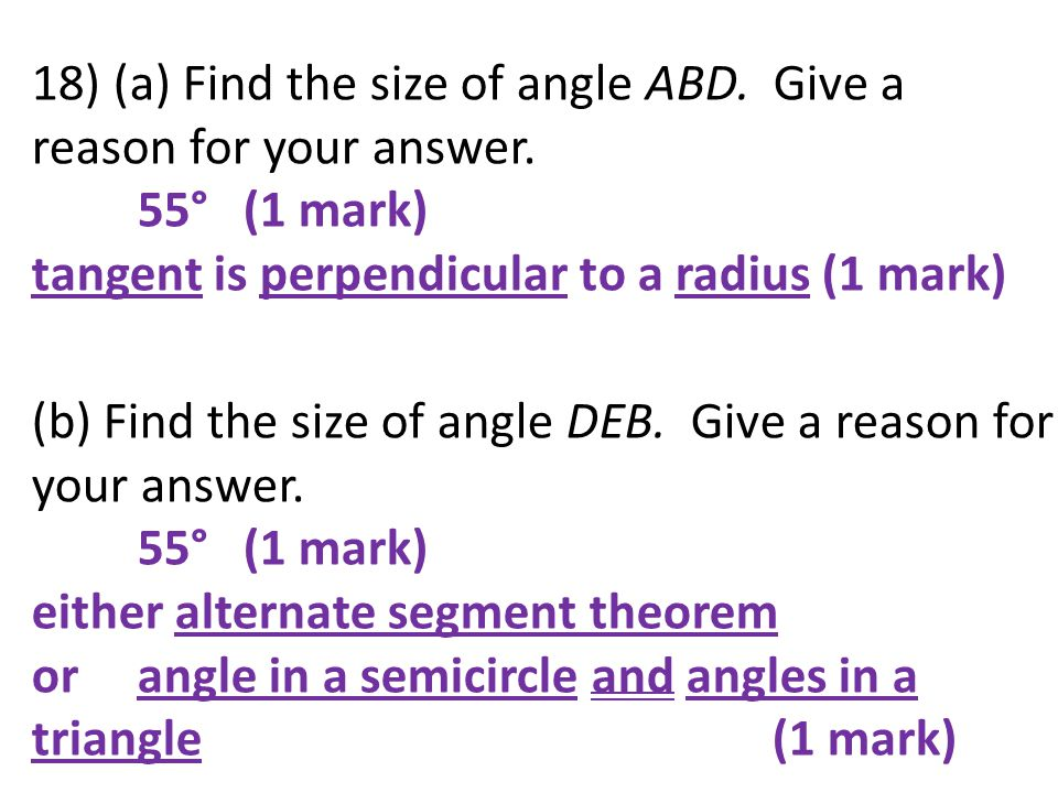 18) (a) Find the size of angle ABD. Give a reason for your answer. 55° (1 mark) tangent is perpendicular to a radius (1 mark) (b) Find the size of ang