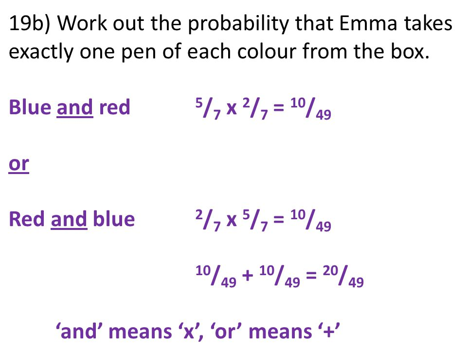 19b) Work out the probability that Emma takes exactly one pen of each colour from the box. Blue and red 5 / 7 x 2 / 7 = 10 / 49 or Red and blue 2 / 7