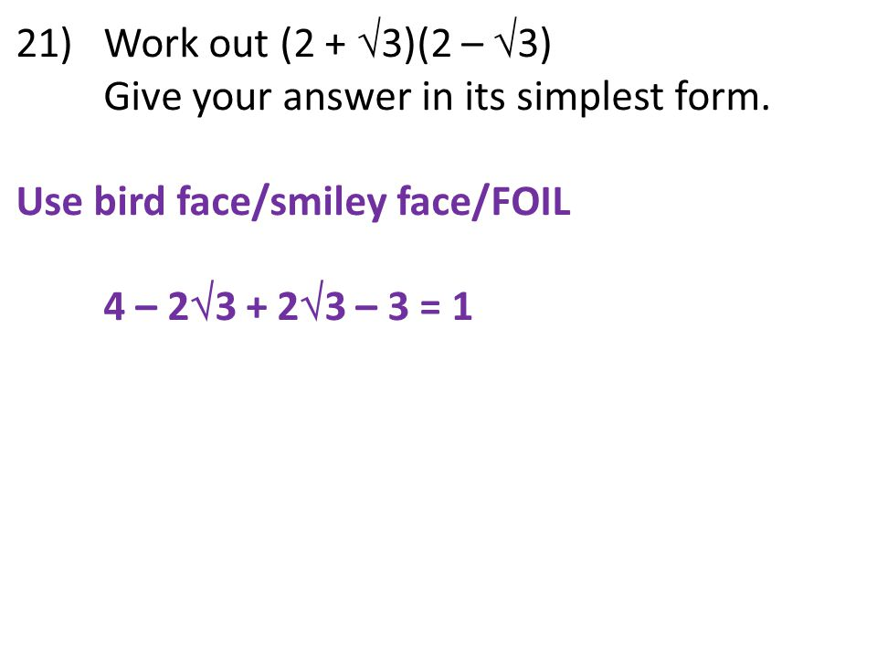 21) Work out (2 +  3)(2 –  3) Give your answer in its simplest form. Use bird face/smiley face/FOIL 4 – 2  3 + 2  3 – 3 = 1