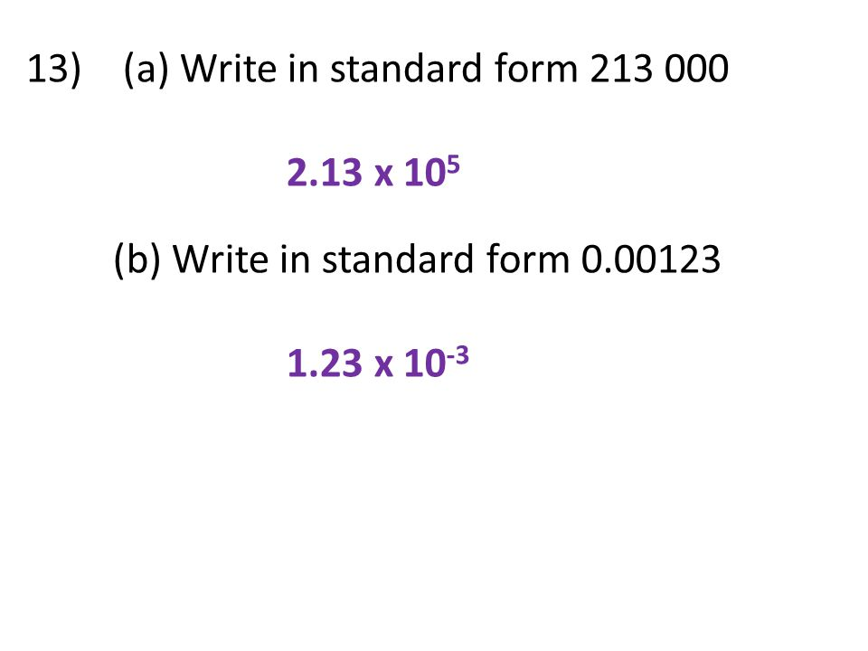13) (a) Write in standard form 213 000 2.13 x 10 5 (b) Write in standard form 0.00123 1.23 x 10 -3