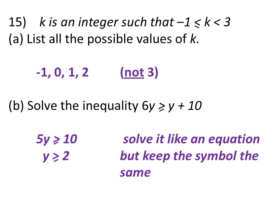 15) k is an integer such that –1 < k < 3 (a) List all the possible values of k. -1, 0, 1, 2(not 3) (b) Solve the inequality 6y > y + 10 5y > 10 solve