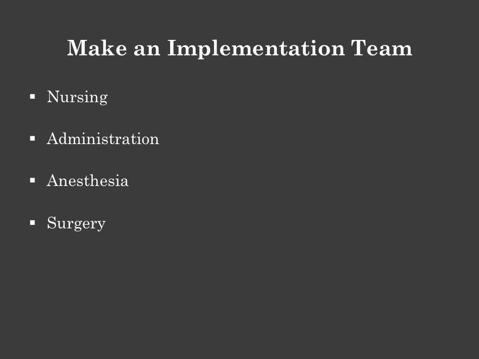 Make an Implementation Team  Nursing  Administration  Anesthesia  Surgery