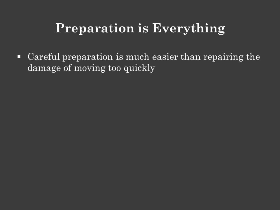 Preparation is Everything  Careful preparation is much easier than repairing the damage of moving too quickly